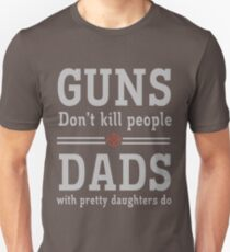 Guns don't kill people. Dads with pretty daughters do  Unisex T-Shirt