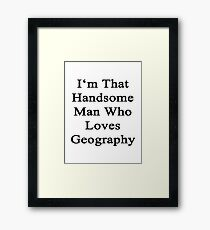 I'm That Handsome Man Who Loves Geography Framed Print
