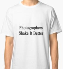 Photographers Shake It Better  Classic T-Shirt