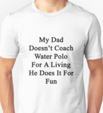 My Dad Doesn't Coach Water Polo For A Living He Does It For Fun T-Shirt