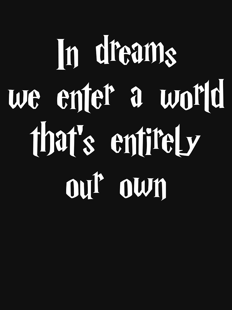 In Dreams We Enter A World Thats Entirely Our Own Unisex T Shirt
