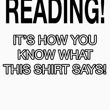 READING! - IT'S HOW YOU KNOW WHAT THIS SHIRT SAYS! by tardisbabes