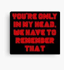 You're only in my head, we have to remember that. Canvas Print