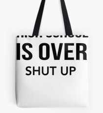 High School Is Over Shut Up Tote Bag