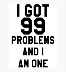 I Got 99 Problems And I Am One Photographic Print
