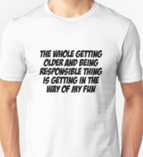 The whole getting older and being responsible thing is getting in the way of my fun T-Shirt