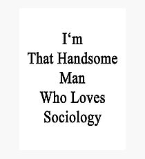 I'm That Handsome Man Who Loves Sociology  Photographic Print