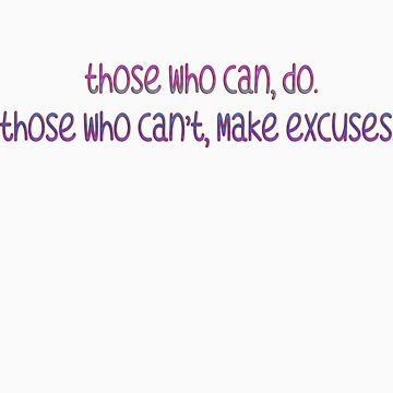 Those who can, do. Those who can't, make excuses.  by leahlouise