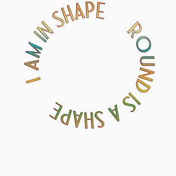 ROUND IS A SHAPE by leahlouise