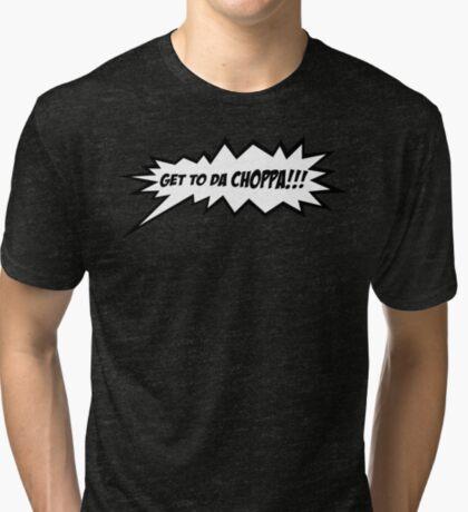 GET TO DA CHOPPA!! Tri-blend T-Shirt