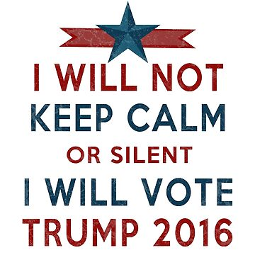 Vote TRUMP 2016 - I Will Not Keep Calm - Make America Great Again - Silent Majority by traciv