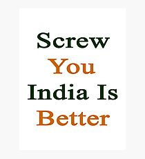 Screw You India Is Better Photographic Print