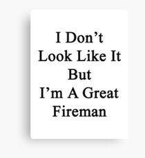 I Don't Look Like It But I'm A Great Fireman Canvas Print