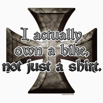 I actually own a bike... Not just a shirt. by HardShirts