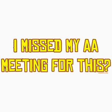I missed my AA meeting for this? by HardShirts