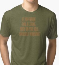 if you work for a living, why do you kill yourself working? Tri-blend T-Shirt