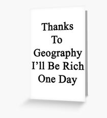 Thanks To Geography I'll Be Rich One Day Greeting Card