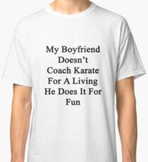 My Boyfriend Doesn't Coach Karate For A Living He Does It For Fun Classic T-Shirt