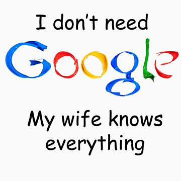I don't need Google my wife knows everything by damony007