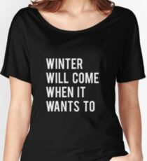 WINTER WILL COME WHEN IT WANTS TO. Women's Relaxed Fit T-Shirt