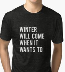 WINTER WILL COME WHEN IT WANTS TO. Tri-blend T-Shirt