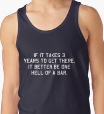 If it takes 3 years to get there it better be one hell of a bar Tank Top