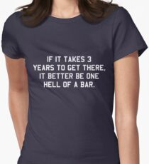 If it takes 3 years to get there it better be one hell of a bar Women's Fitted T-Shirt
