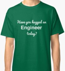Have you hugged an engineer today? Classic T-Shirt