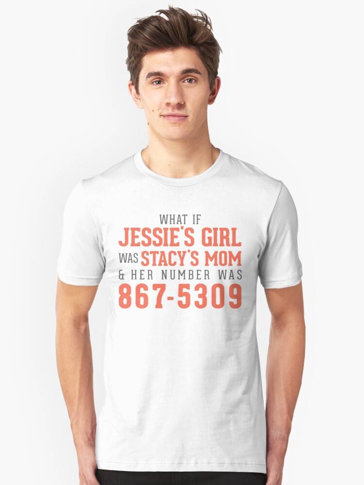 What If Jessie's Girl was Stacy's Mom and her number was 8675309? Unisex T-Shirt Front