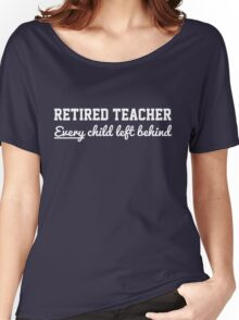 Retired Teacher. Every child left behind Women's Relaxed Fit T-Shirt