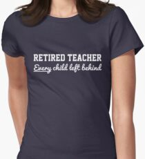 Retired Teacher. Every child left behind Women's Fitted T-Shirt