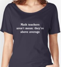 Math teachers aren't mean; they're above average Women's Relaxed Fit T-Shirt