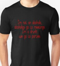 I'm not an alcoholic, alcoholics go to meetings. I'm a drunk, we go to parties. T-Shirt