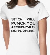 Bitch, i will punch you accidentally on purpose Womens Fitted T-Shirt