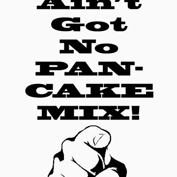 You Ain't Got No Pancake Mix by Moneyman22