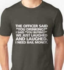 """The officer said """"you drinking?"""" I said """"you buying?"""" We just laughed and laughed. I need bail money. T-Shirt"""