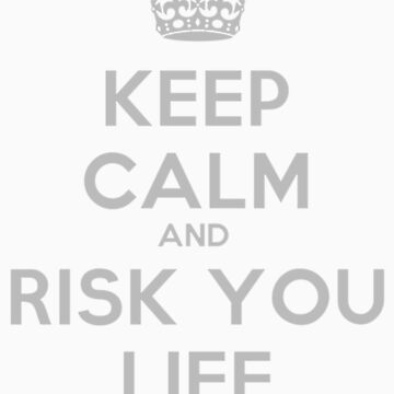 KEEP CALM AND RISK YOUR LIFE by CactusKnight