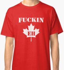 Fuckin' Eh Classic T-Shirt