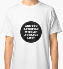 Are you satisfied with an average life? Classic T-Shirt