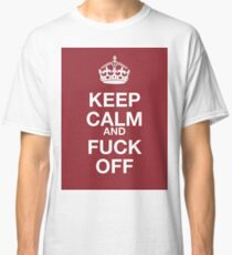 keep calm and fuck off Classic T-Shirt