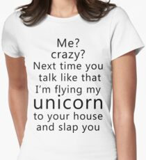 Me? Crazy? Next time you talk like that I'm flying my unicorn to your house and slap you Womens Fitted T-Shirt