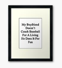 My Boyfriend Doesn't Coach Baseball For A Living He Does It For Fun  Framed Print