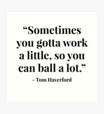 """""""Sometimes you gotta work a little, so you can ball a lot."""" - Tom Haverford Art Print"""