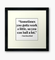 """Sometimes you gotta work a little, so you can ball a lot."" - Tom Haverford Framed Print"