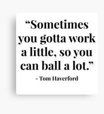 """Sometimes you gotta work a little, so you can ball a lot."" - Tom Haverford Canvas Print"