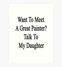 Want To Meet A Great Painter? Talk To My Daughter  Art Print