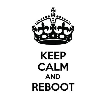 Keep Calm and Reboot by evannewman