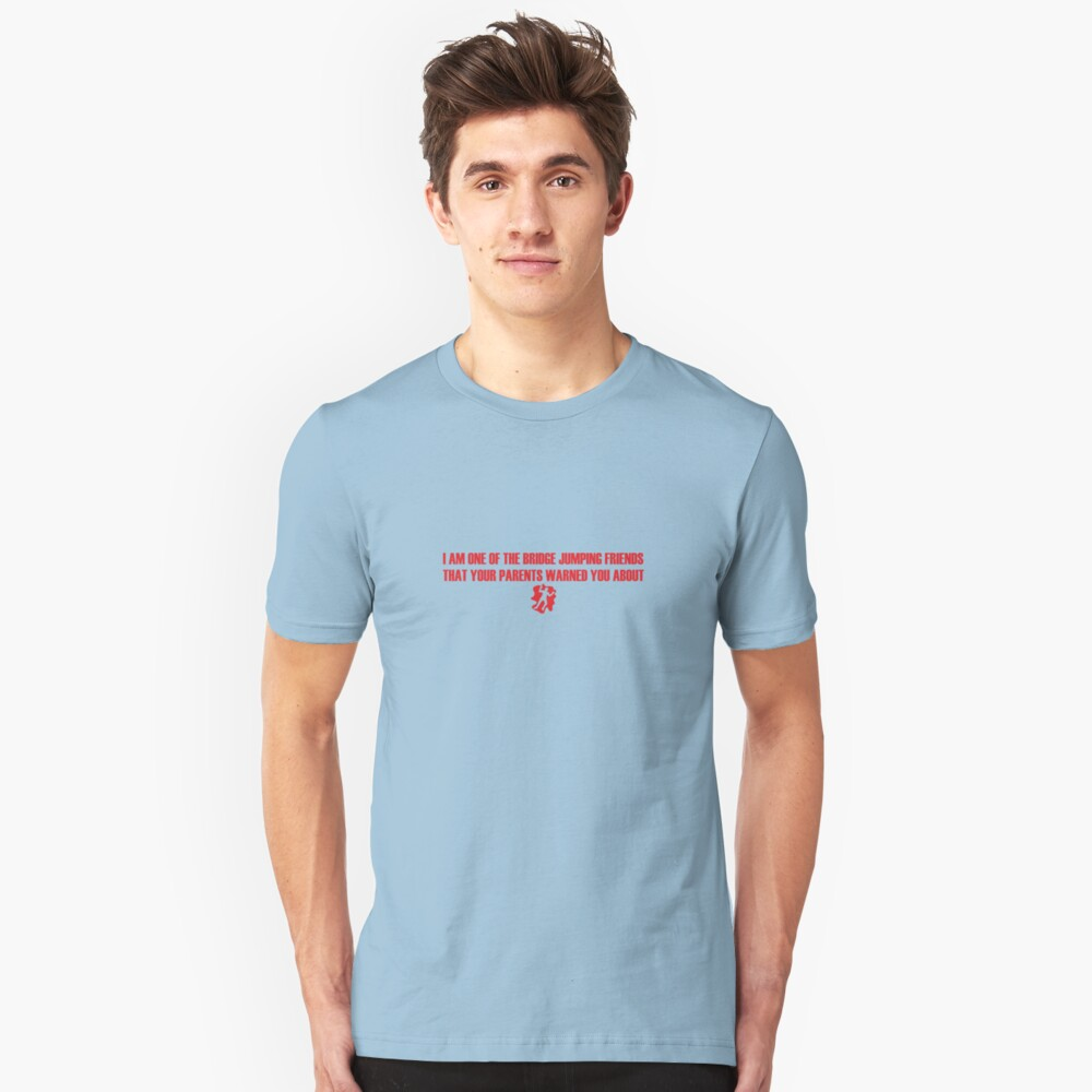 I Am One of the Bridge Jumping Friends That Your Parents Warned You About Slim Fit T-Shirt