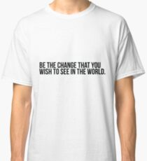 Be the change you wish to see in the world Classic T-Shirt