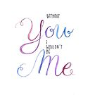 Without YOU I wouldn't be ME by BbArtworx